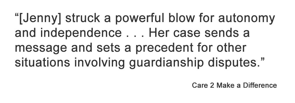 """""""[Jenny] struck a powerful blow for autonomy and independence . . . Her case sends a message and sets a precedent for other situations involving guardianship disputes.""""   Care 2 Make a Difference"""