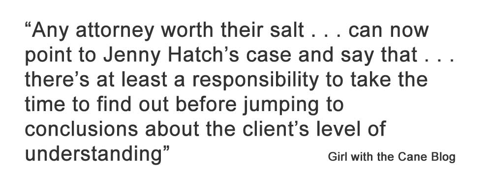 """""""Any attorney worth their salt . . . can now point to Jenny Hatch's case and say that . . . there's at least a responsibility to take the time to find out before jumping to conclusions about the client's level of understanding"""" Girl with the Cane Blog"""